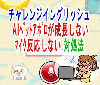 チャレンジイングリッシュ【AIペットアポロが成長しない/マイク反応しない】対処法